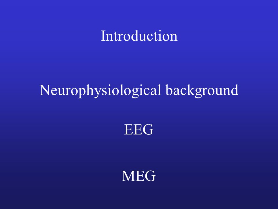 Introduction Neurophysiological background EEG MEG