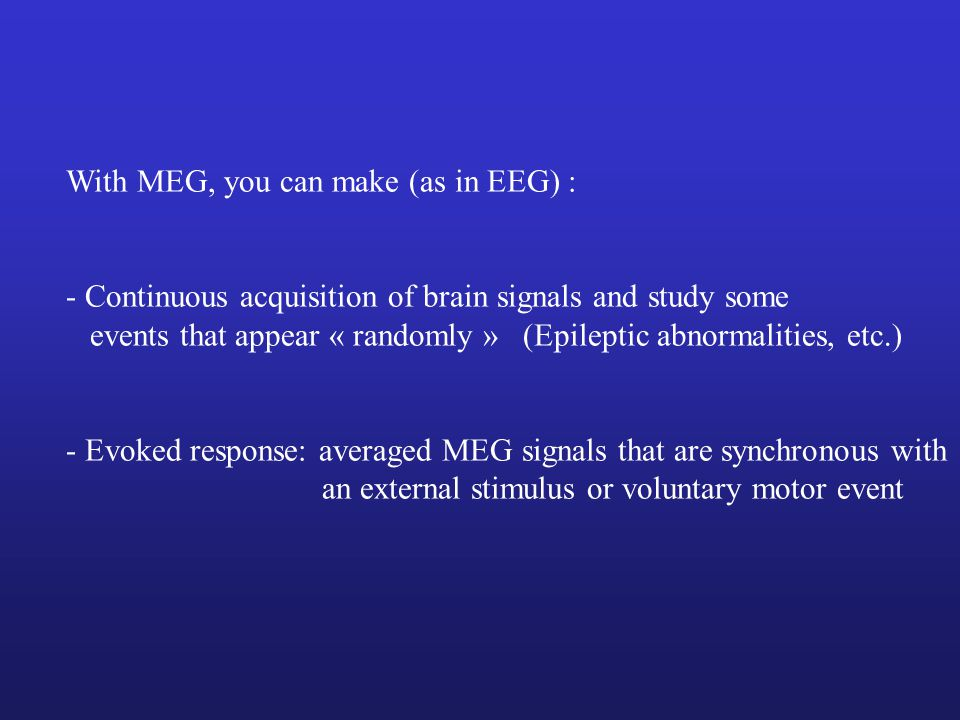 With MEG, you can make (as in EEG) :