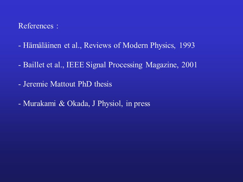References : - Hämäläinen et al., Reviews of Modern Physics, 1993. - Baillet et al., IEEE Signal Processing Magazine, 2001.