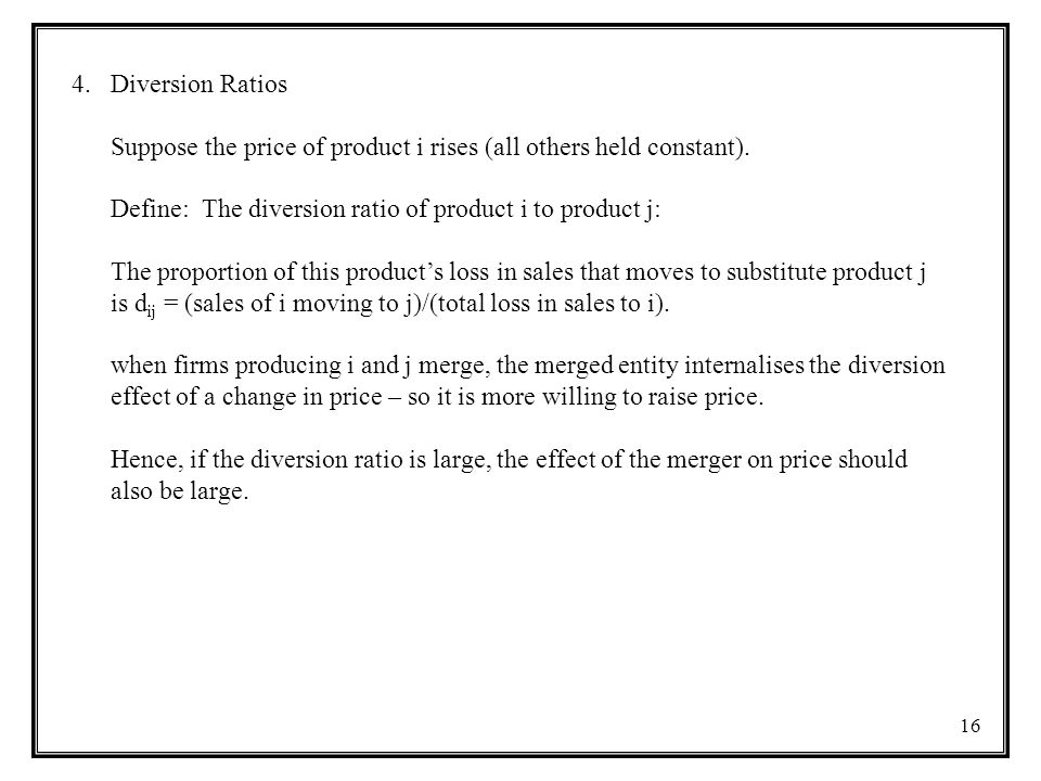Diversion Ratios Suppose the price of product i rises (all others held constant). Define: The diversion ratio of product i to product j: