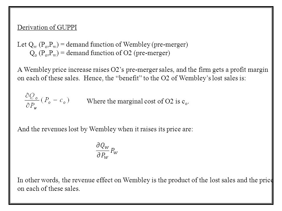 Derivation of GUPPI Let Qw (Po,Pw) = demand function of Wembley (pre-merger) Qo (Po,Pw) = demand function of O2 (pre-merger)