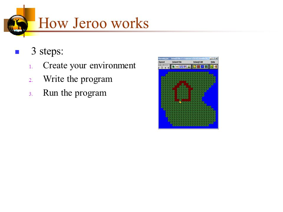 How Jeroo works 3 steps: Create your environment Write the program