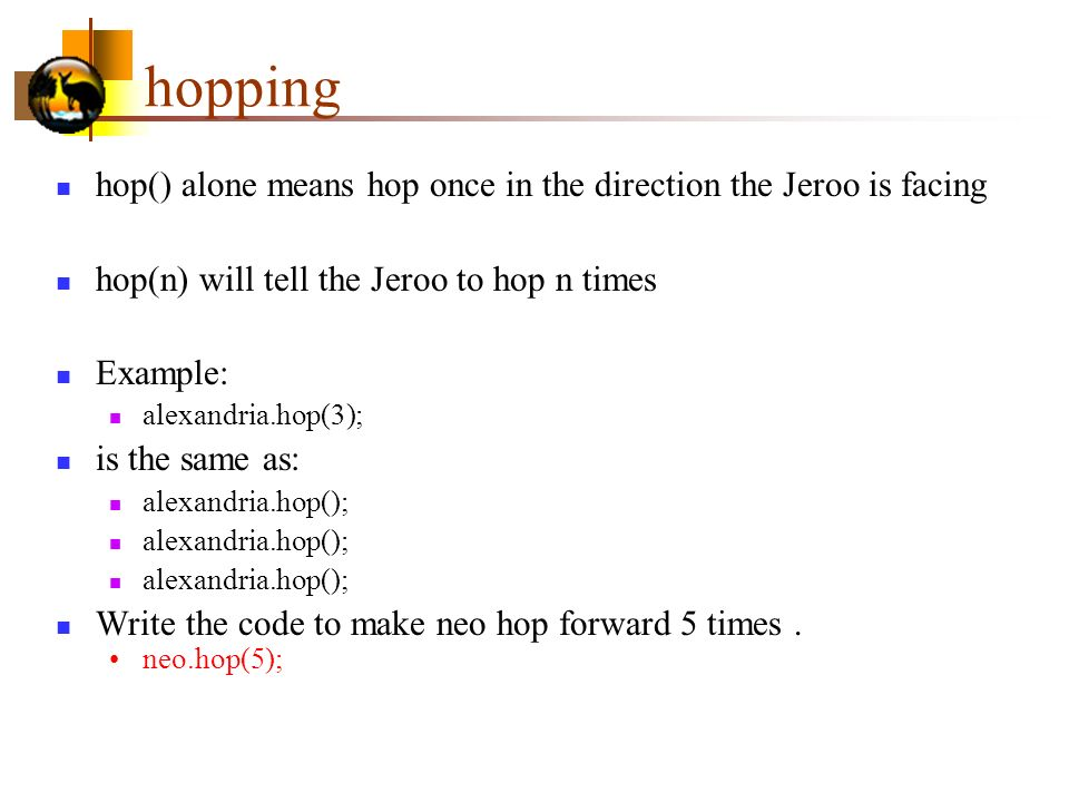 hopping hop() alone means hop once in the direction the Jeroo is facing. hop(n) will tell the Jeroo to hop n times.