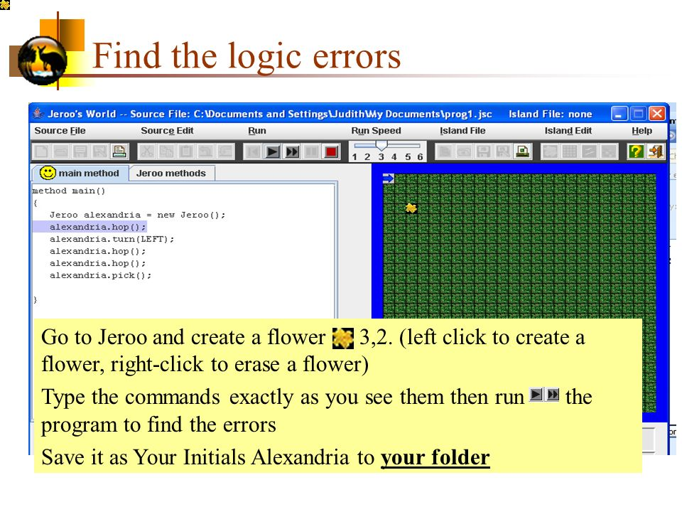 Find the logic errors Go to Jeroo and create a flower at 3,2. (left click to create a flower, right-click to erase a flower)