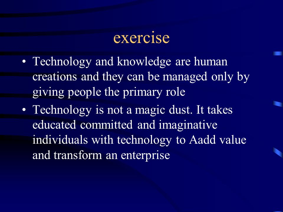 exercise Technology and knowledge are human creations and they can be managed only by giving people the primary role.