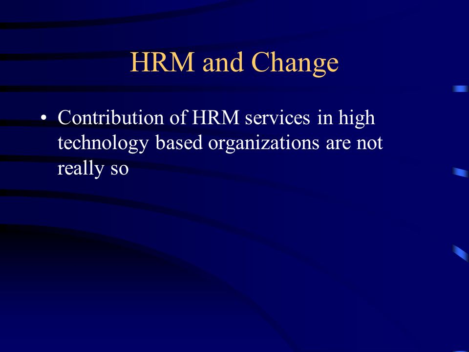 HRM and Change Contribution of HRM services in high technology based organizations are not really so.