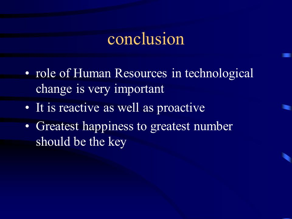 conclusion role of Human Resources in technological change is very important. It is reactive as well as proactive.