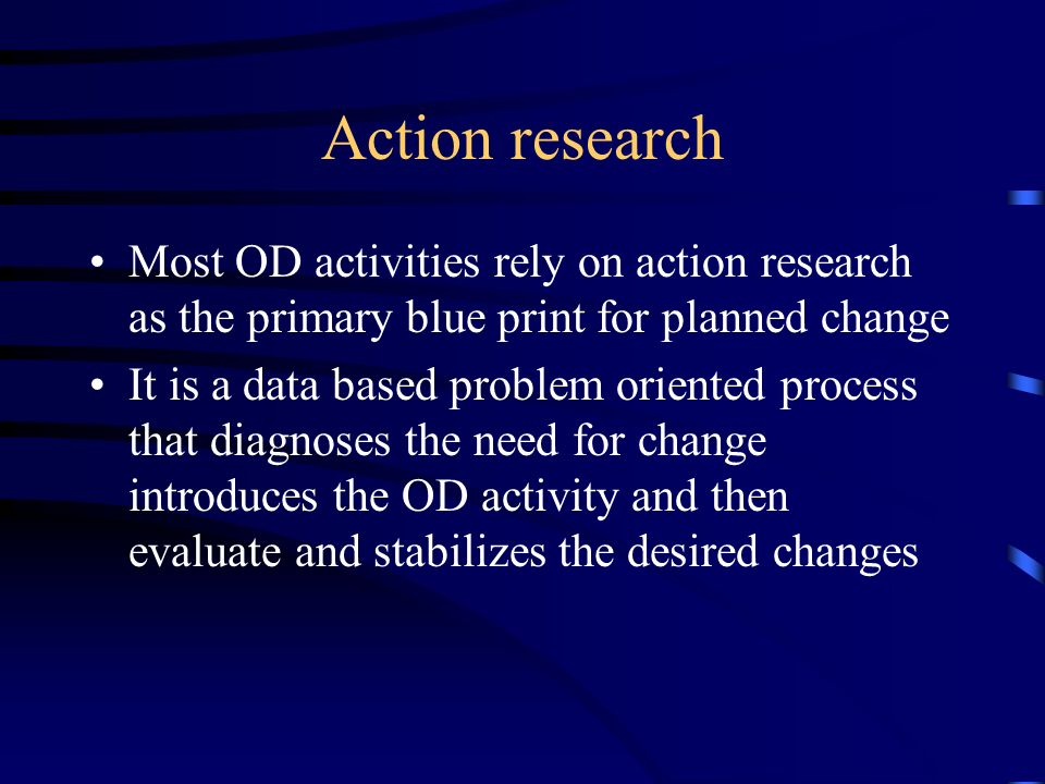 Action research Most OD activities rely on action research as the primary blue print for planned change.