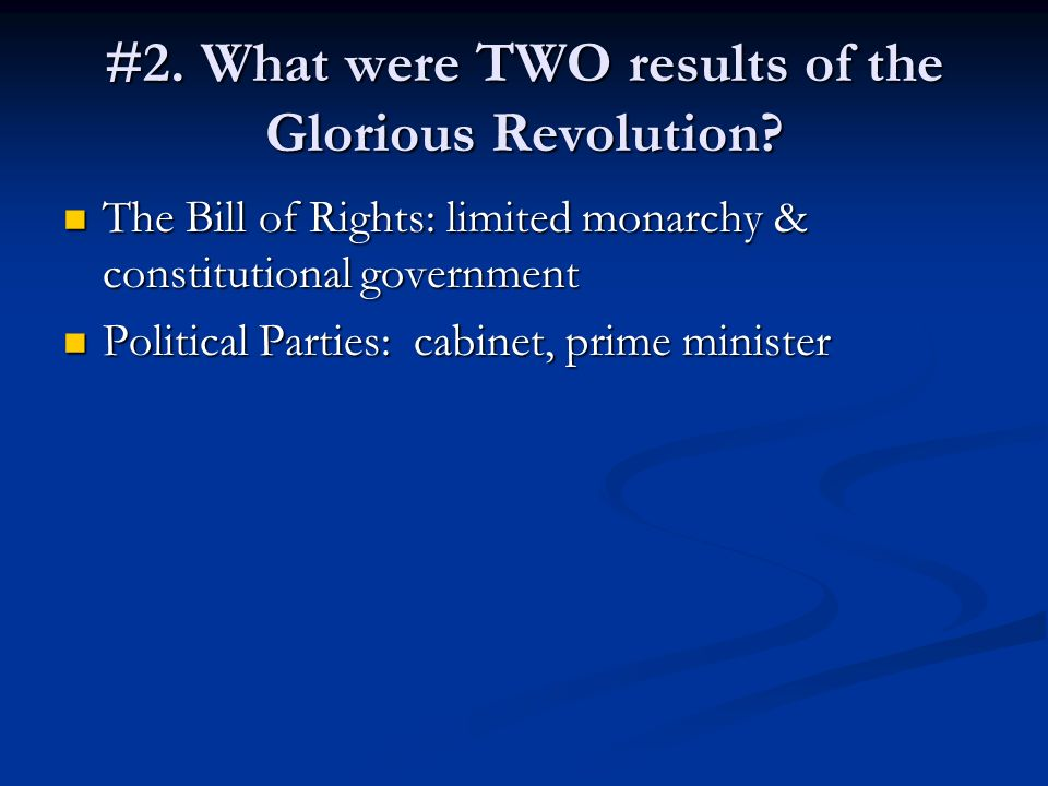 #2. What were TWO results of the Glorious Revolution