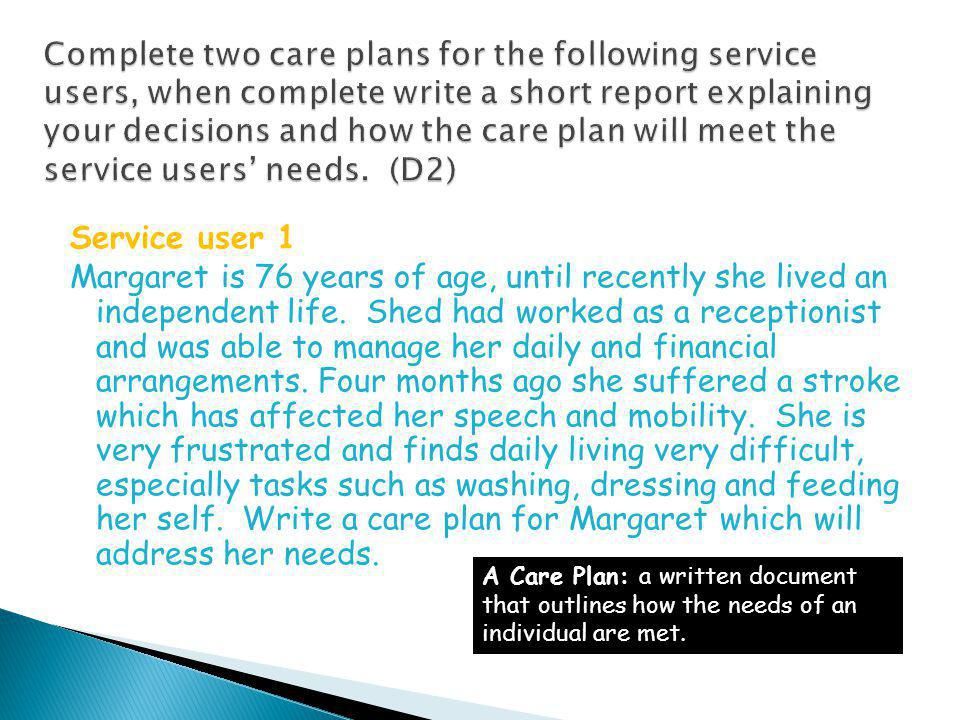 Complete two care plans for the following service users, when complete write a short report explaining your decisions and how the care plan will meet the service users' needs. (D2)