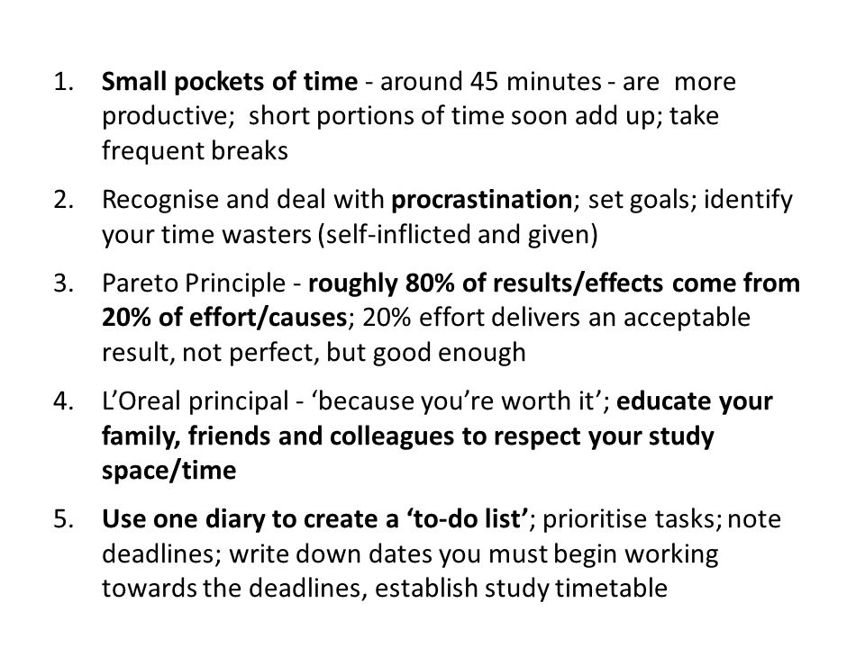 1. Small pockets of time - around 45 minutes - are more productive; short portions of time soon add up; take frequent breaks