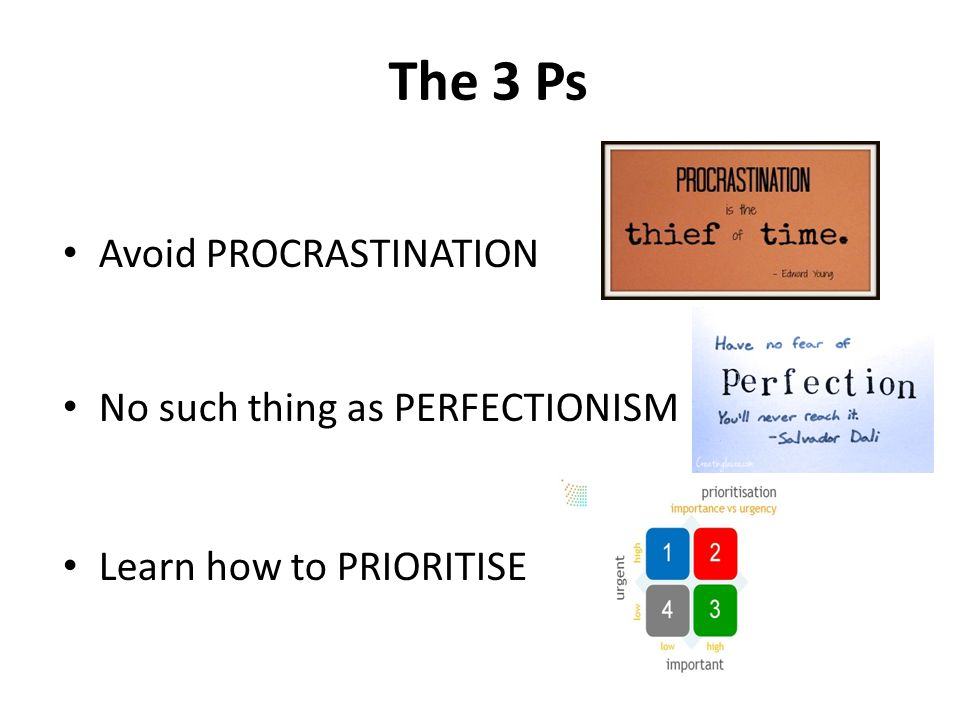 The 3 Ps Avoid PROCRASTINATION No such thing as PERFECTIONISM