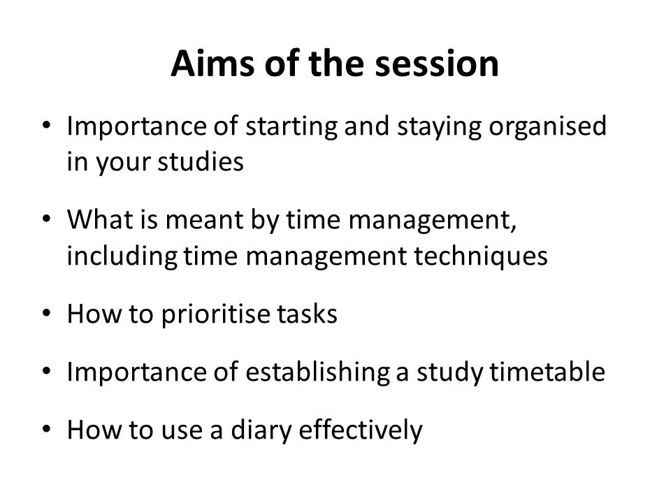 Aims of the session Importance of starting and staying organised in your studies.