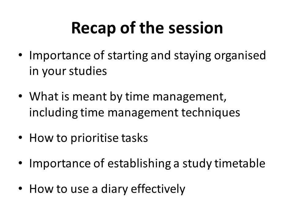 Recap of the session Importance of starting and staying organised in your studies.