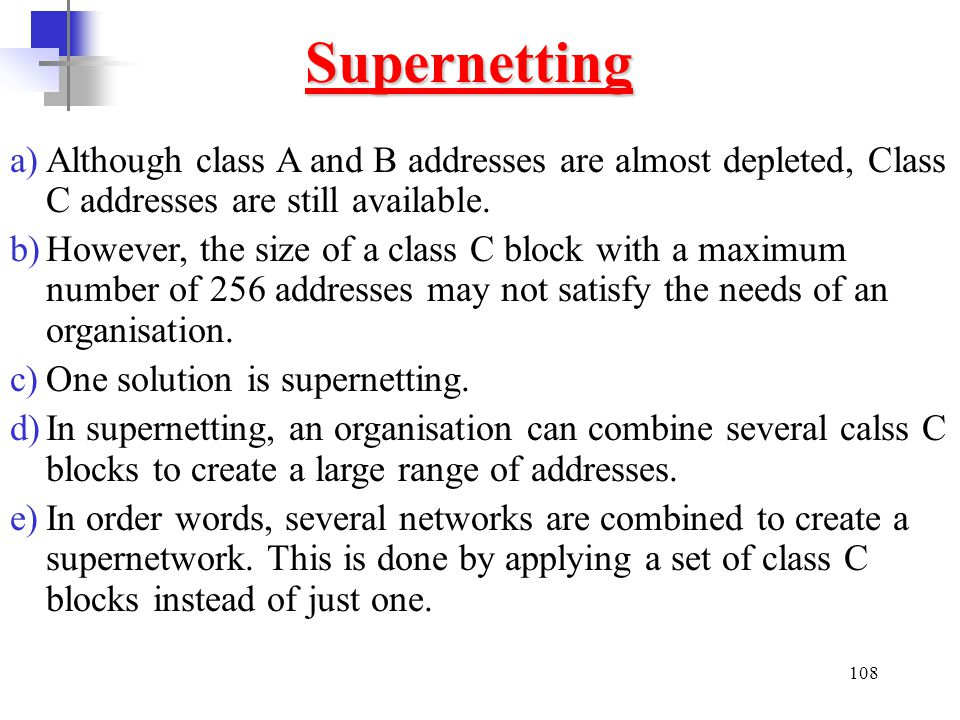 Supernetting Although class A and B addresses are almost depleted, Class C addresses are still available.