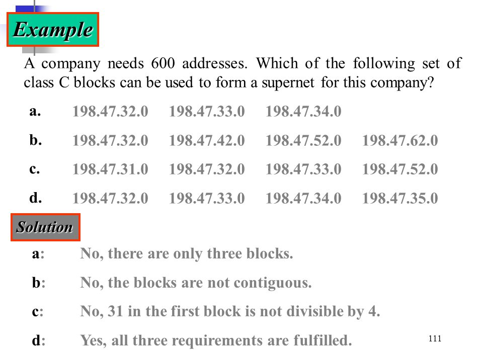 Example A company needs 600 addresses. Which of the following set of class C blocks can be used to form a supernet for this company