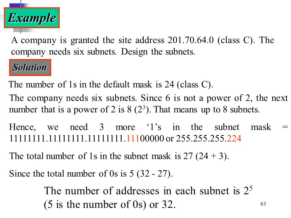 Example A company is granted the site address 201.70.64.0 (class C). The company needs six subnets. Design the subnets.
