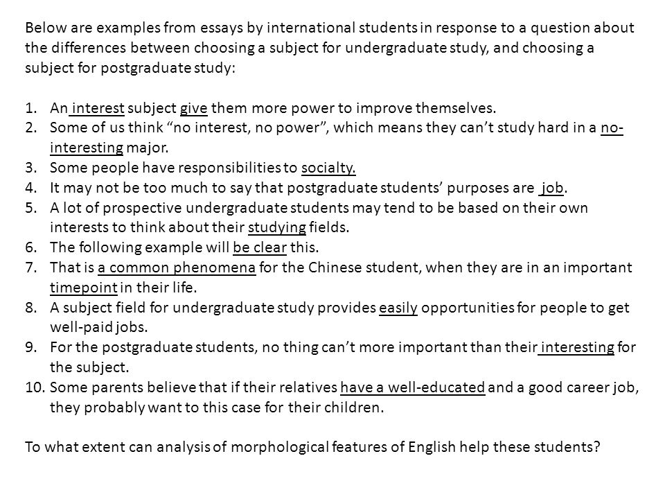 Below are examples from essays by international students in response to a question about the differences between choosing a subject for undergraduate study, and choosing a subject for postgraduate study:
