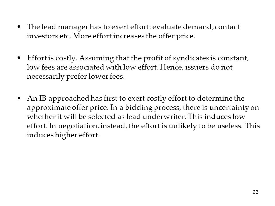 The lead manager has to exert effort: evaluate demand, contact investors etc. More effort increases the offer price.