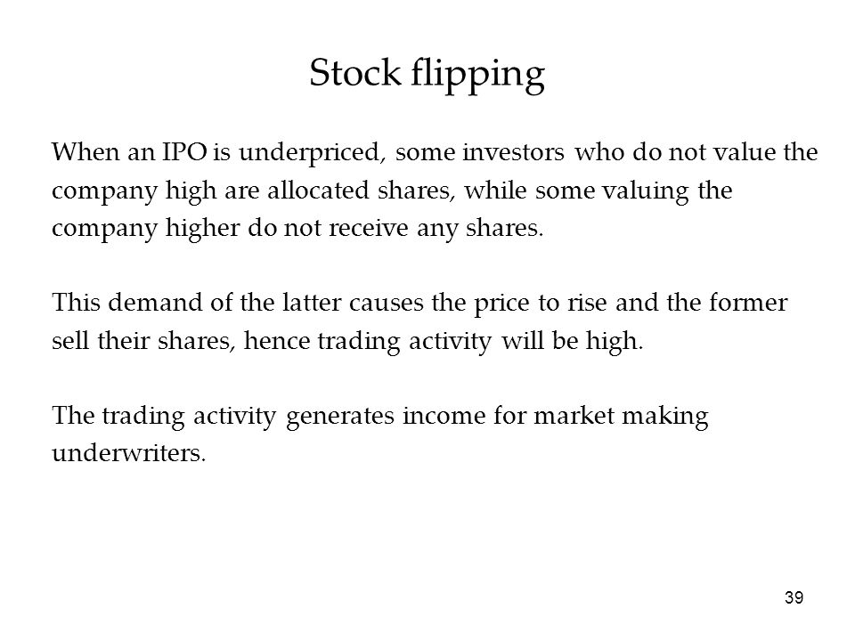 Stock flipping When an IPO is underpriced, some investors who do not value the. company high are allocated shares, while some valuing the.