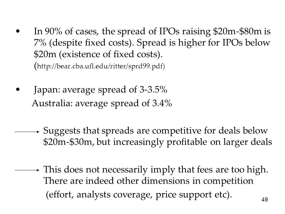 In 90% of cases, the spread of IPOs raising $20m-$80m is 7% (despite fixed costs). Spread is higher for IPOs below $20m (existence of fixed costs). (http://bear.cba.ufl.edu/ritter/sprd99.pdf)