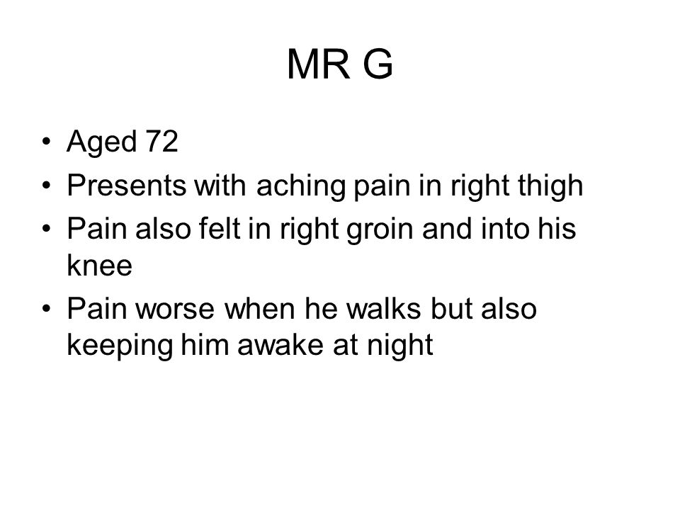 MR G Aged 72 Presents with aching pain in right thigh