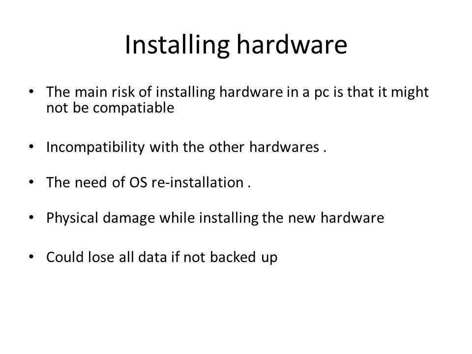 Installing hardware The main risk of installing hardware in a pc is that it might not be compatiable.
