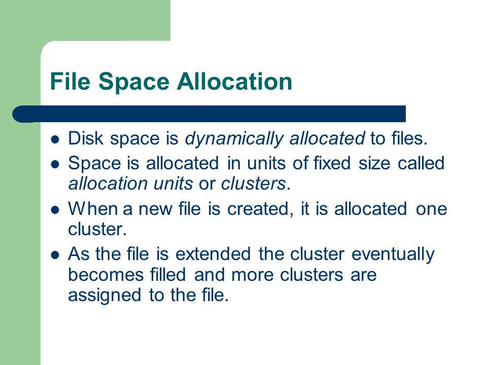 File Space Allocation Disk space is dynamically allocated to files.