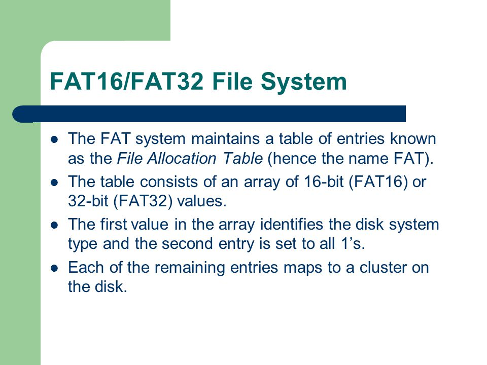 FAT16/FAT32 File System The FAT system maintains a table of entries known as the File Allocation Table (hence the name FAT).