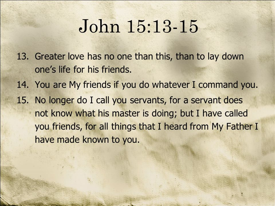 John 15:13-15 Greater love has no one than this, than to lay down one's life for his friends. You are My friends if you do whatever I command you.