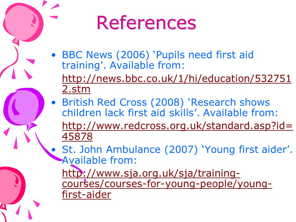References BBC News (2006) 'Pupils need first aid training'. Available from: http://news.bbc.co.uk/1/hi/education/5327512.stm.