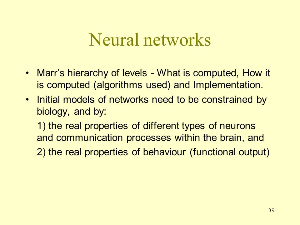 Neural networks Marr's hierarchy of levels - What is computed, How it is computed (algorithms used) and Implementation.