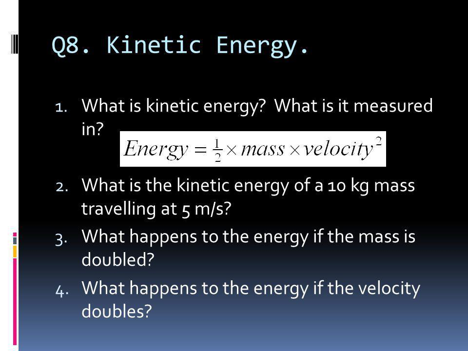 Q8. Kinetic Energy. What is kinetic energy What is it measured in