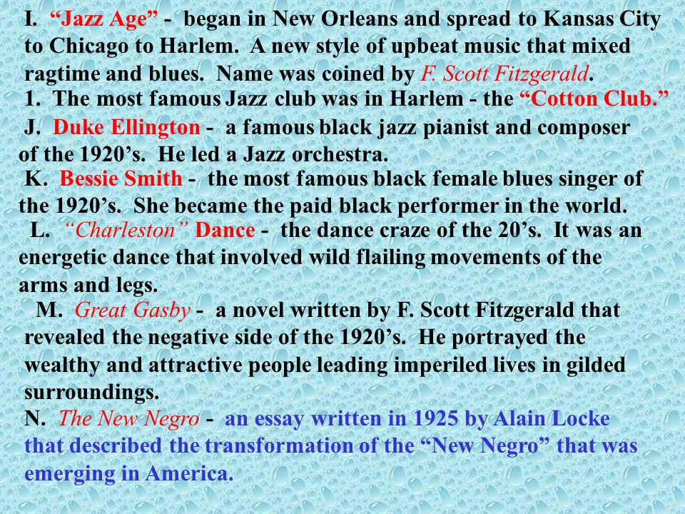 I. Jazz Age - began in New Orleans and spread to Kansas City to Chicago to Harlem. A new style of upbeat music that mixed ragtime and blues. Name was coined by F. Scott Fitzgerald.