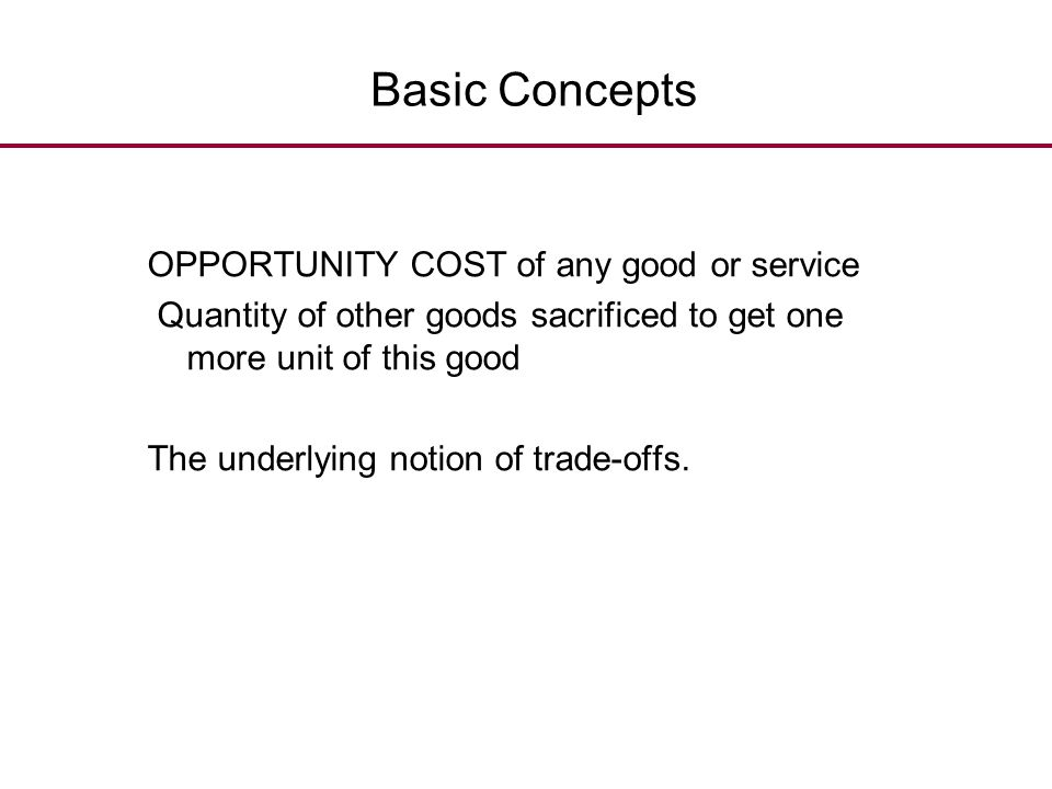 Basic Concepts OPPORTUNITY COST of any good or service. Quantity of other goods sacrificed to get one more unit of this good.