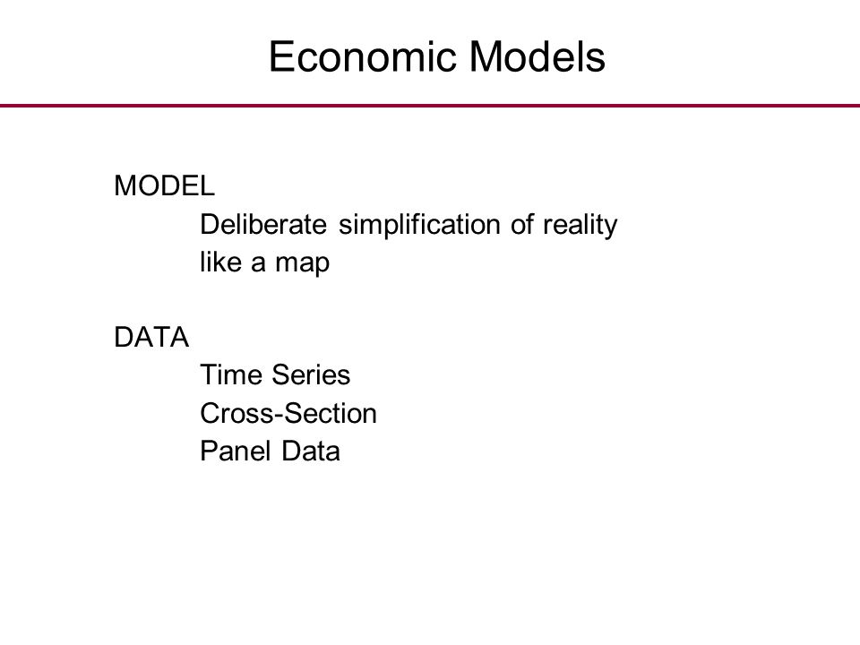 Economic Models MODEL. Deliberate simplification of reality. like a map. DATA. Time Series. Cross-Section.