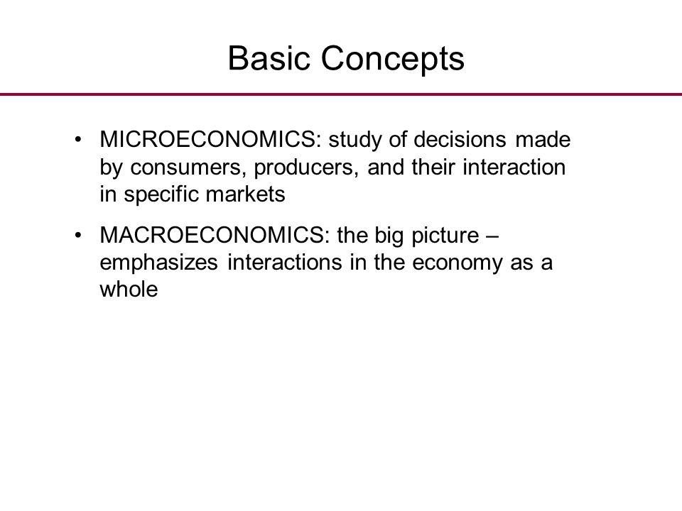 Basic Concepts MICROECONOMICS: study of decisions made by consumers, producers, and their interaction in specific markets.