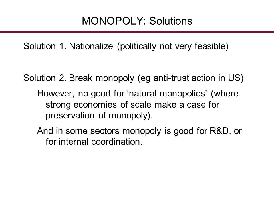 MONOPOLY: Solutions Solution 1. Nationalize (politically not very feasible) Solution 2. Break monopoly (eg anti-trust action in US)