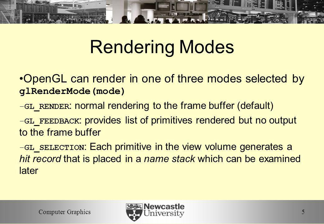 Rendering Modes OpenGL can render in one of three modes selected by glRenderMode(mode) GL_RENDER: normal rendering to the frame buffer (default)