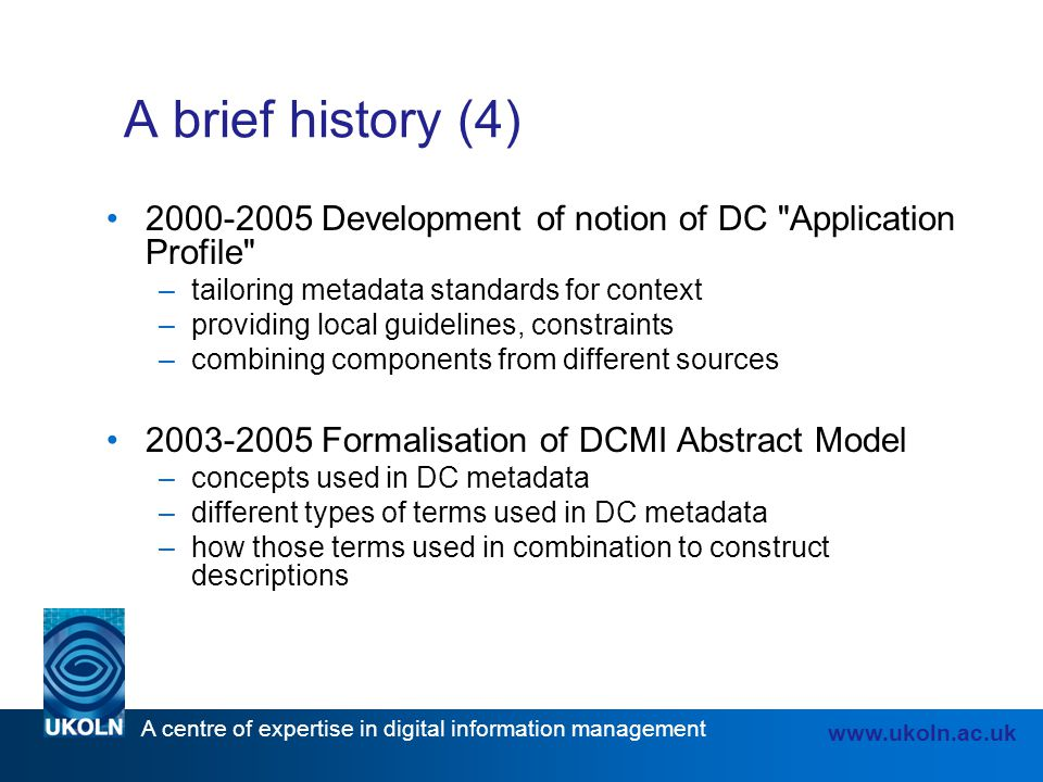 A brief history (4) 2000-2005 Development of notion of DC Application Profile tailoring metadata standards for context.