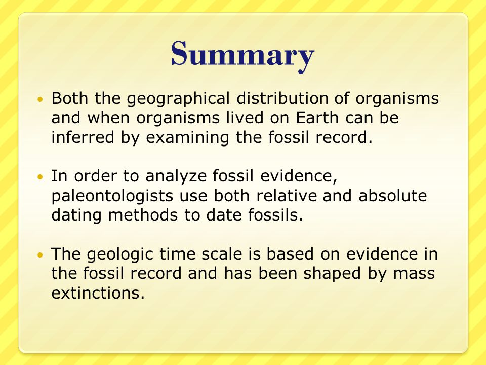 Summary Both the geographical distribution of organisms and when organisms lived on Earth can be inferred by examining the fossil record.