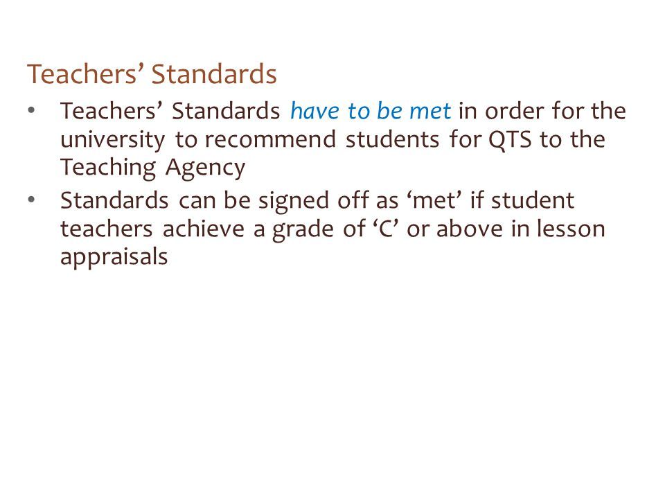 Teachers' Standards Teachers' Standards have to be met in order for the university to recommend students for QTS to the Teaching Agency.
