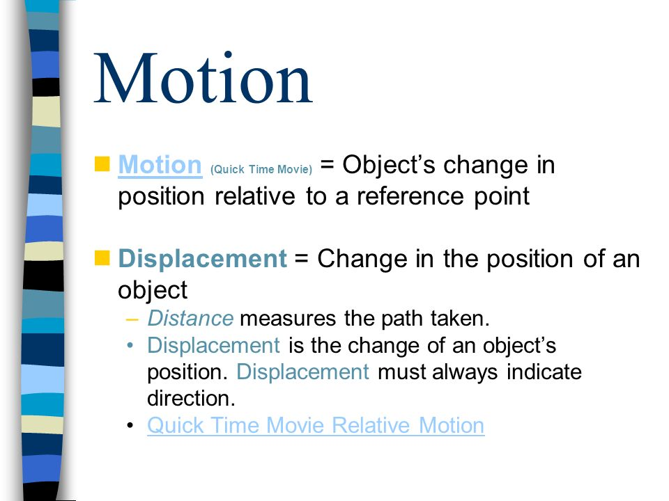 Motion Motion (Quick Time Movie) = Object's change in position relative to a reference point. Displacement = Change in the position of an object.