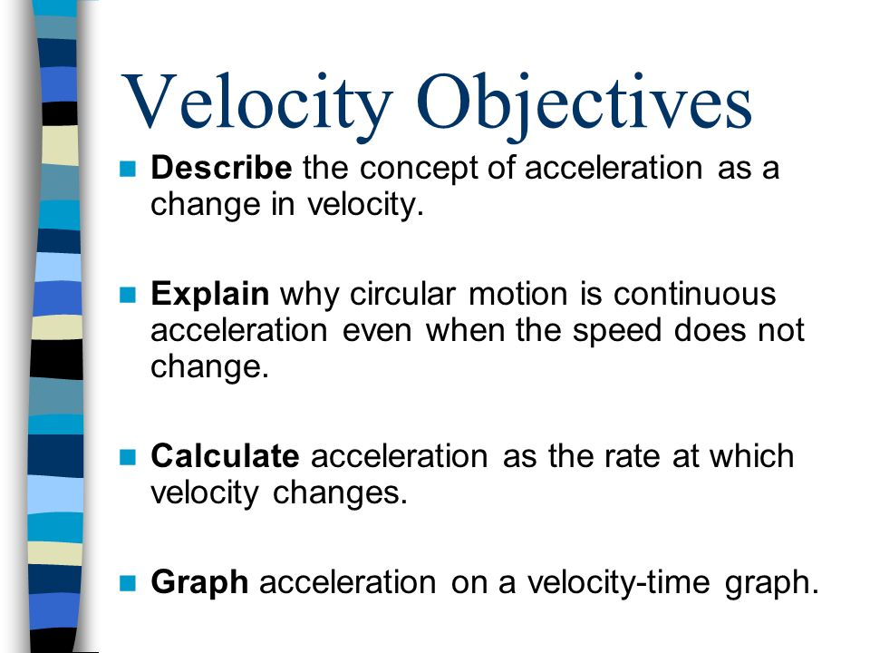 Velocity Objectives Describe the concept of acceleration as a change in velocity.