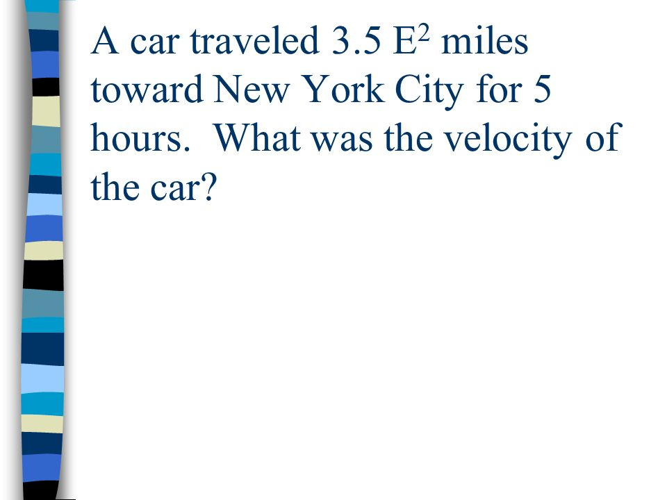 A car traveled 3. 5 E2 miles toward New York City for 5 hours
