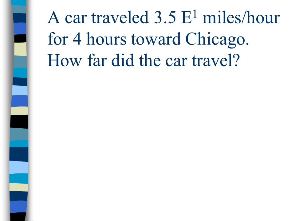 A car traveled 3. 5 E1 miles/hour for 4 hours toward Chicago