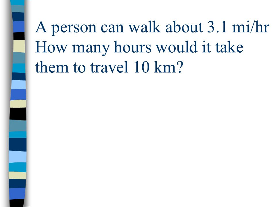 A person can walk about 3.1 mi/hr How many hours would it take them to travel 10 km