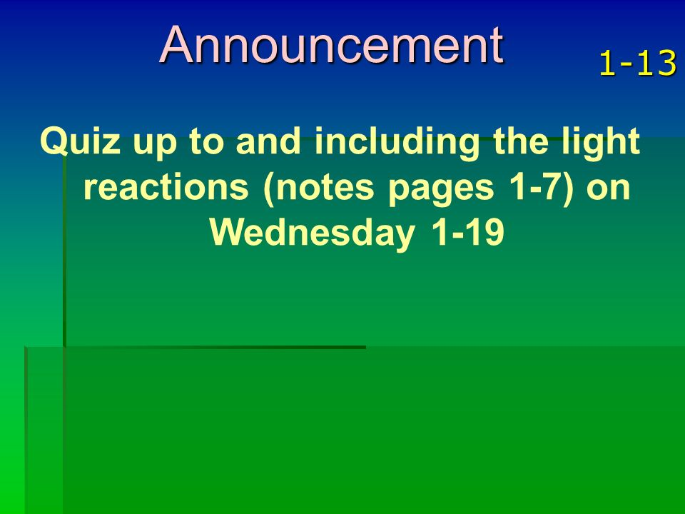 Announcement 1-13 Quiz up to and including the light reactions (notes pages 1-7) on Wednesday 1-19