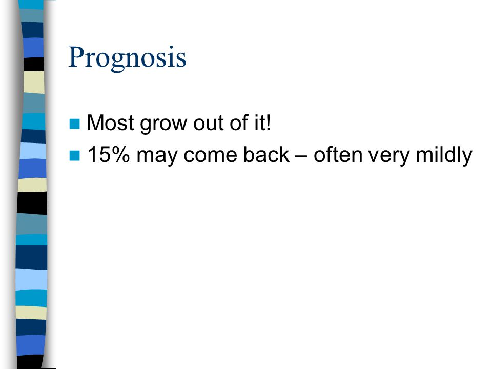 Prognosis Most grow out of it! 15% may come back – often very mildly