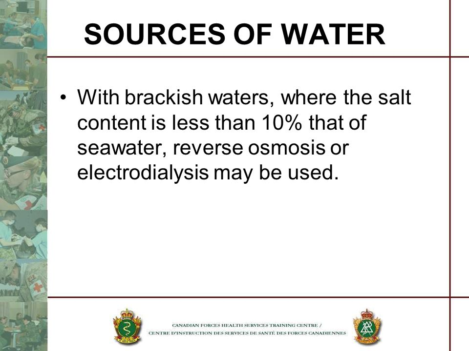 SOURCES OF WATER With brackish waters, where the salt content is less than 10% that of seawater, reverse osmosis or electrodialysis may be used.